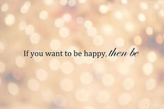 if you want to be happy, then be