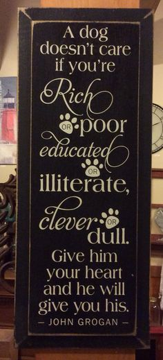 A dog doesn't care if you're rich or poor, educated or illiterate... - Wood Sign - Black with Cottage White