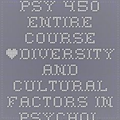 PSY 450 Entire Course *Diversity and Cultural Factors in Psychology*