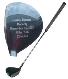 My First Golf Club  $63.75 Baby's name, birth date, length and weight are laser engraved on the top of the club, and the club is custom built to the baby's birth length in inches. Can be used for golfing with any pro!
