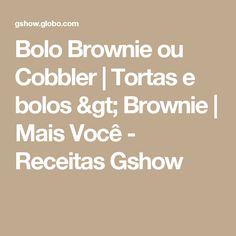 Bolo Brownie ou Cobbler | Tortas e bolos > Brownie | Mais Você - Receitas Gshow