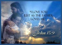 JOHN 15:9. I love you...just as the Father loves me..
