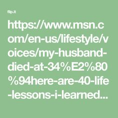 https://www.msn.com/en-us/lifestyle/voices/my-husband-died-at-34%E2%80%94here-are-40-life-lessons-i-learned-from-it/ar-BBHRo1w?li=BBnb7Kz