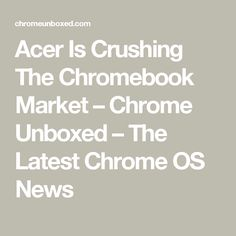 Acer Is Crushing The Chromebook Market – Chrome Unboxed – The Latest Chrome OS News