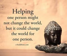 Helping one person might not change the world but it could change the world for one person.