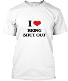 I Love Being Shut Out White T-Shirt Front - This is the perfect gift for someone who loves Being Shut Out. Thank you for visiting my page (Related terms: I Heart Being Shut Out,I love shut out,shut out,bar,beleaguer,block out,blockade,close,conceal,cover ...)