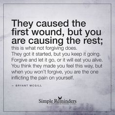 """""""""""They caused the first wound, but you are causing the rest; this is what not forgiving does. They got it started, but you keep it going. Forgive and let…"""""""