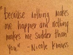 """Because nothing makes me happier and nothing makes me sadder than you"""