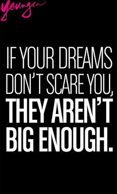 """""""If your dreams don't scare you, they aren't big enough."""""""