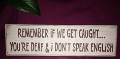 Remember if we get caught… You're deaf and I don't speak English - Funny Wood Sign  great gift idea for for Best Friend, Valentine's Day, Bar area  One & only Signs-  by AmysSillySigns