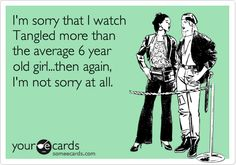 Funny Movies Ecard: I'm sorry that I watch Tangled more than the average 6 year old girl...then again, I'm not sorry at all.