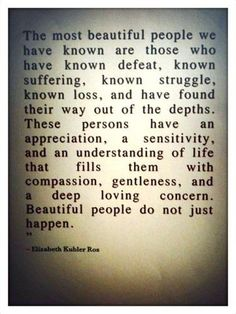 The most beautiful people we have known are those who have known defeat, know suffering, known sturggle, known loss, and have found their way out of the depths.  These persons have an appreciation, a sensitivity, and an understanding of life that fills them with compassion, gentleness, and a deep loving concern.  Beautiful people do no just happen.  Elizabeth Kubler Ross.