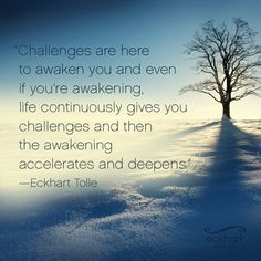 """""""Challenges are here to awaken you and even if you're awakening, life continuously gives you challenges and then the awakening accelerates and deepens."""" ~Eckhart Tolle ..*"""