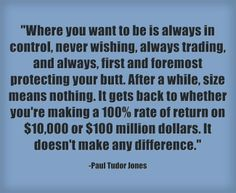 """""""Where you want to be is always in control, never wishing, always trading, and always, first and foremost protecting your butt. After a while, size means nothing. It gets back to whether you're making a 100% rate of a return on $10,000 or $100 million dollars. It doesn't make any difference."""" -Paul Tudor Jones"""