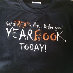 "Tshirt for October yearbook sales. Put the website and deadline on the back. ""Get a Treat on May. Order your YearBOOk Today!"""