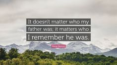 "Anne Sexton Quote: ""It doesn't matter who my father was; it matters who I remember he was."""