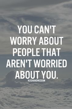 You can't worry about people that aren't worried about you- The Good Vibe