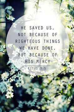He saved us, not because of righteous things we have done, but because of His mercyღ [Titus 3:5]