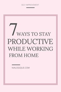 7 Ways to Stay Productive While Working from Home - Tips and tricks for established business owners and new entrepreneurs to stay motivated on the road to success