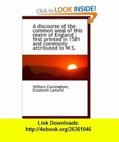 A discourse of the common weal of this realm of England  first printed in 1581 and commonly attribu (9781116911695) William Cunningham, Elizabeth Lamond , ISBN-10: 1116911698  , ISBN-13: 978-1116911695 ,  , tutorials , pdf , ebook , torrent , downloads , rapidshare , filesonic , hotfile , megaupload , fileserve