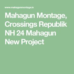 Mahagun Montage, Crossings Republik NH 24 Mahagun New Project