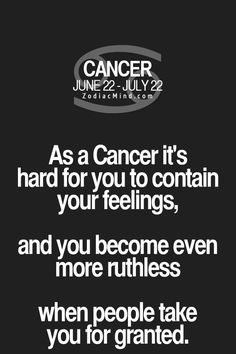 Cancer Zodiac Sign it's hard for you to contain your feelings, and you become even more ruthless when people take you for granted.