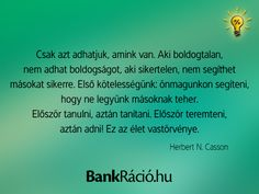 Csak azt adhatjuk, amink van. Aki boldogtalan, nem adhat boldogságot, aki sikertelen, nem segíthet másokat sikerre. Első kötelességünk: önmagunkon segíteni, hogy ne legyünk másoknak teher. Először tanulni, aztán tanítani. Először teremteni, aztán adni! Ez az élet vastörvénye. - Herbert N. Casson, www.bankracio.hu idézet