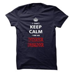 Can not keep calm I am an INTERIOR DESIGNER T Shirt, Hoodie, Sweatshirt. Check price ==► http://www.sunshirts.xyz/?p=132249