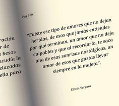 """""""Fuiste ese tipo de amores que no dejan heridas, de esos que jamás entiendes por qué terminan, un amor que no deja culpables y que al recordarlo, te saca una de esas sonrisas nostálgicas, un amor de esos que gustas llevar siempre en la maleta"""" #EdwinVergara"""