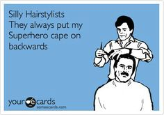 Silly Hairstylists,  always put their super hero cape on BACKWARDS
