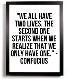 We all have two lives. The second one starts when we realize that we only have one.