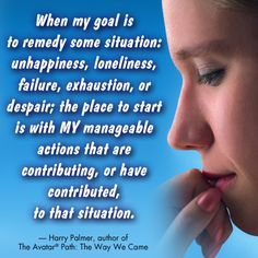 """""""When my goal is to remedy some situation: unhappiness, loneliness, failure, exhaustion, or despair; the place to start is with MY manageable actions that are contributing, or have contributed, to that situation."""" Harry Palmer, author of The Avatar Path: The Way We Came."""