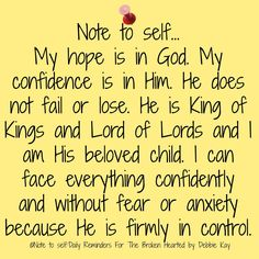 Note to self. My hope is in God. My confidence is in Him. He is King of Kings and Lord of Lords and I am His beloved child. I can face everything confidently and without fear or anxiety because He is firmly in control. Faith Quotes, True Quotes, Bible Quotes, Bible Verses, Scriptures, Spiritual Quotes, Positive Quotes, Healing Quotes, Positive Thoughts