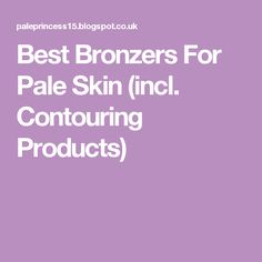 Best Bronzers For Pale Skin (incl. Contouring Products)