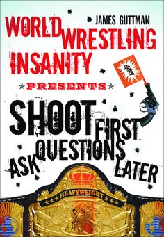 World Wrestling Insanity Presents: Shoot First . . . Ask Questions Later by James Guttman, ECW Press — In the latest offering from the best-selling author of World Wrestling Insanity, James Guttman tells the real story behind contacting, cajoling, convincing, interviewing, and learning from more than 100 of professional wrestling's most beloved stars. . . .