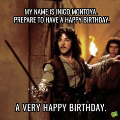 My name is Inigo Montoya. Prepare to have a Happy Birthday. A very Happy Birthday. Birthday Memes For Men, Birthday Quotes For Girlfriend, Birthday Wishes For Men, Birthday Jokes, Happy Birthday Video, Happy Birthday Pictures, Happy Birthday Funny, Happy Birthday Quotes, Birthday Greetings