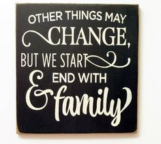 Other things may change us but we start and end with family