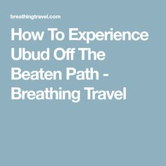 How To Experience Ubud Off The Beaten Path - Breathing Travel
