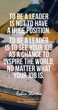To be a #leader is not to have a huge position. To be a leader is to see your job as a chance to inspire the world, no matter what your job is. #robinsharma #LWT #leadership