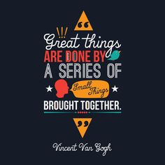 Great things are done by a series of small things brough together - Vincent Van Gogh