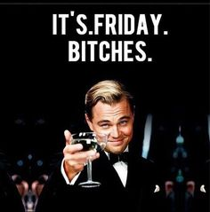 It's Friday Bitches. ♛