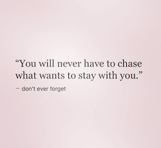 You will never have to chase what wants to stay with you.