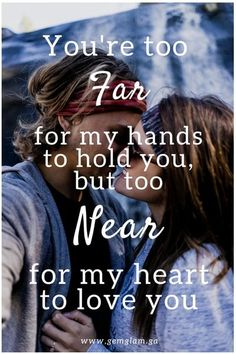 You're too far for my hands to hold you, but too near for my heart to love you. (1)