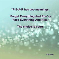 Fear has two meanings 'forget everything and run' or 'face everything and rise' the choice is yours