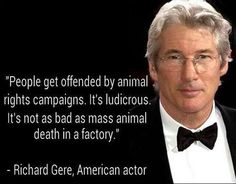 """People get offended by animal rights campaigns. It's ludicrous It's not as bad as mass animal death in factory."" ~Richard Gere, exemplifying uncommon sense"