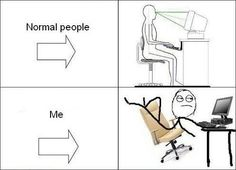 I get made fun of at work for sitting in my chair like a weirdo...