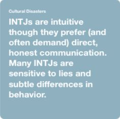 INTJs are intuitive though they prefer (and often demand) direct, honest communication. Many INTJs are sensitive to lies and subtle differences in behavior.