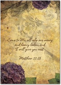 Come to Me, all who are weary and heavy laden, and I will give you rest. Matthew 11:28