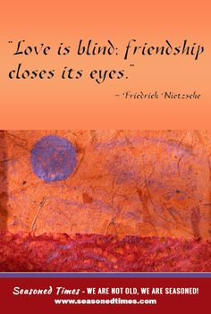 """""""Love is blind; friendship closes its eyes."""" Friedrich Nietzsche. For more words of wisdom about life and aging, visit www.seasonedtimes.com. Printable flyers available. Seasoned Times celebrates the """"seasoned times"""" of life while encouraging wise, healthy aging. WE ARE NOT OLD, WE ARE SEASONED! For seniors, boomers and everyone 55+."""