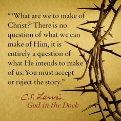 What are we to make of Christ? There is no question of what we can make of Him, it is entirely a question of what He intends to make of us. You must accept or reject the story.